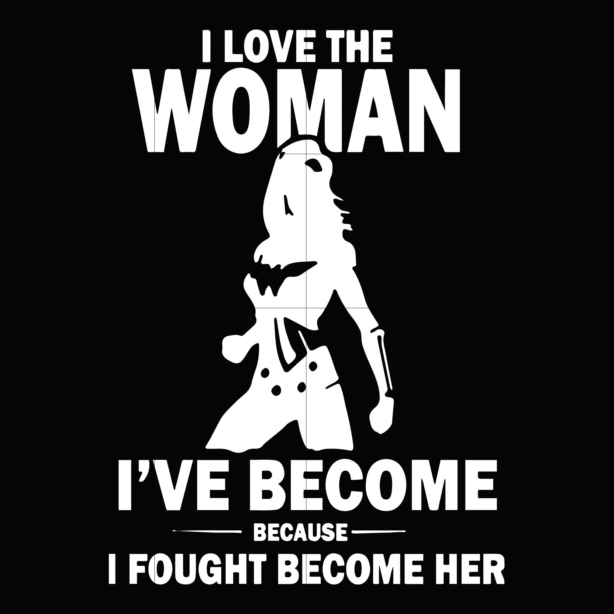 I love the woman i've become because i fought become her svg,dxf,eps,png digital file