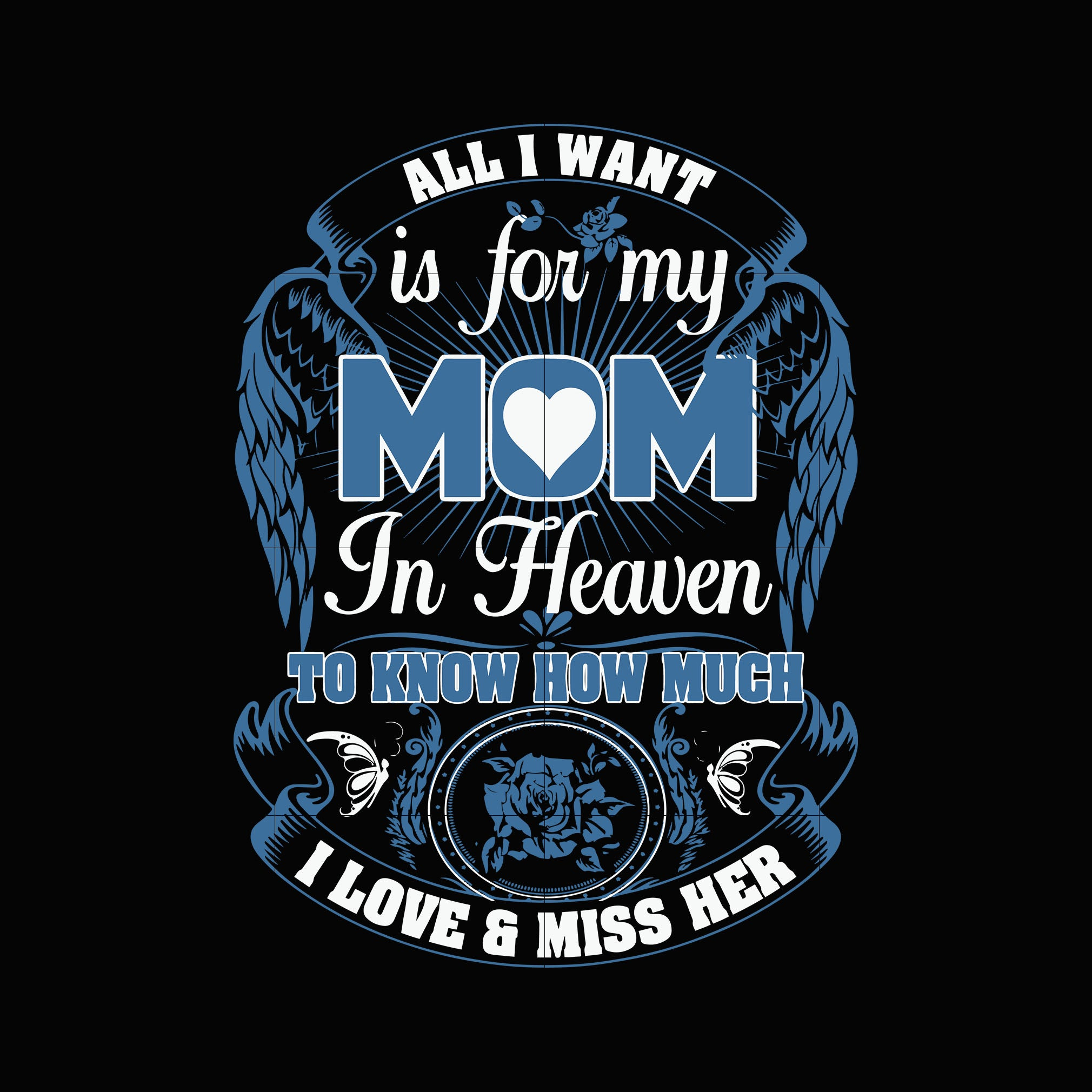 All I want is for my mom in heaven to know how much i love and miss her svg,dxf,eps,png digital file