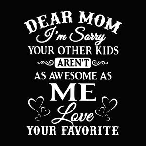Dear mom I'm sorry your other kids aren't as awesome as me love your favorite svg,dxf,eps,png digital file