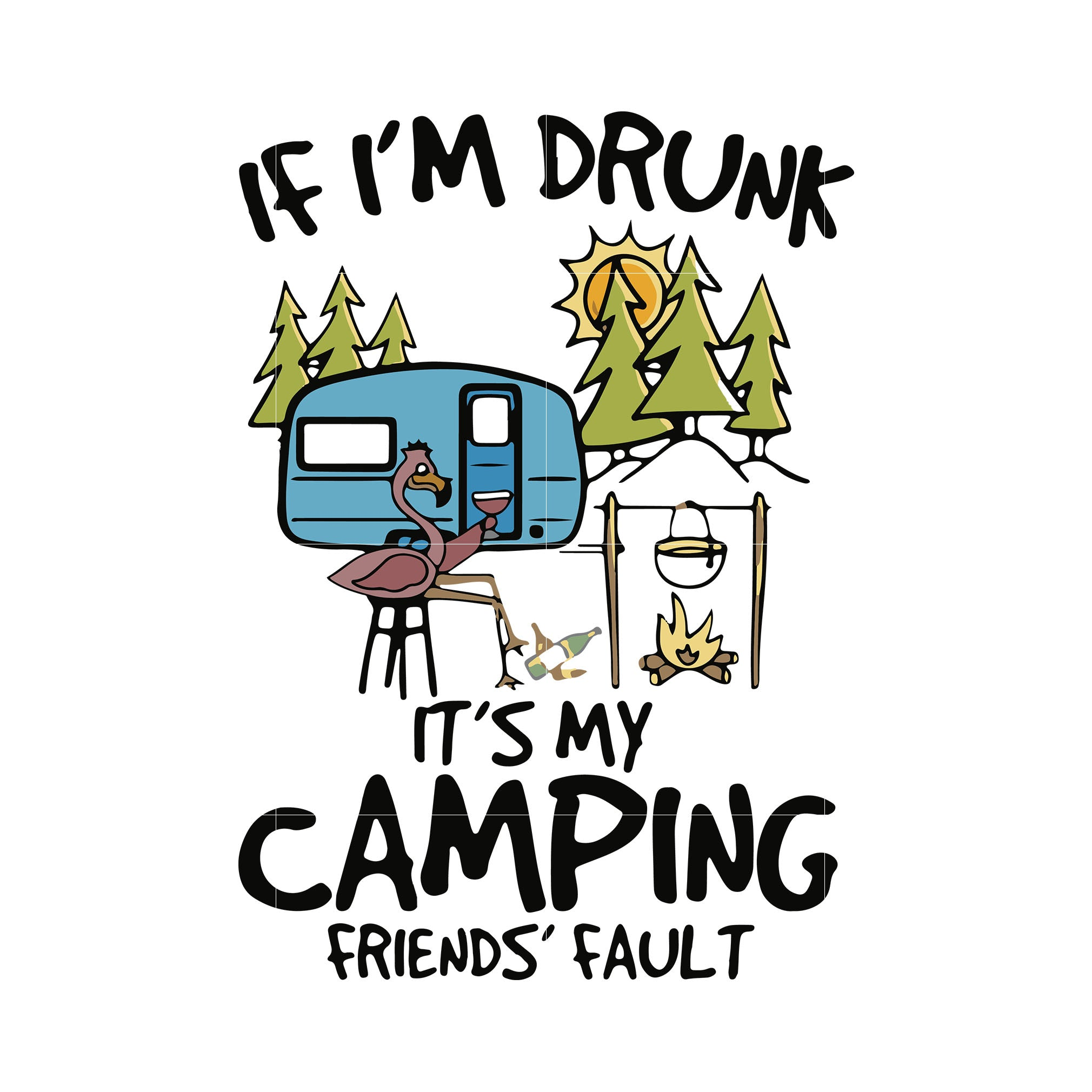 If i'm drunk it's my camping friends' fault svg,dxf,eps,png digital file