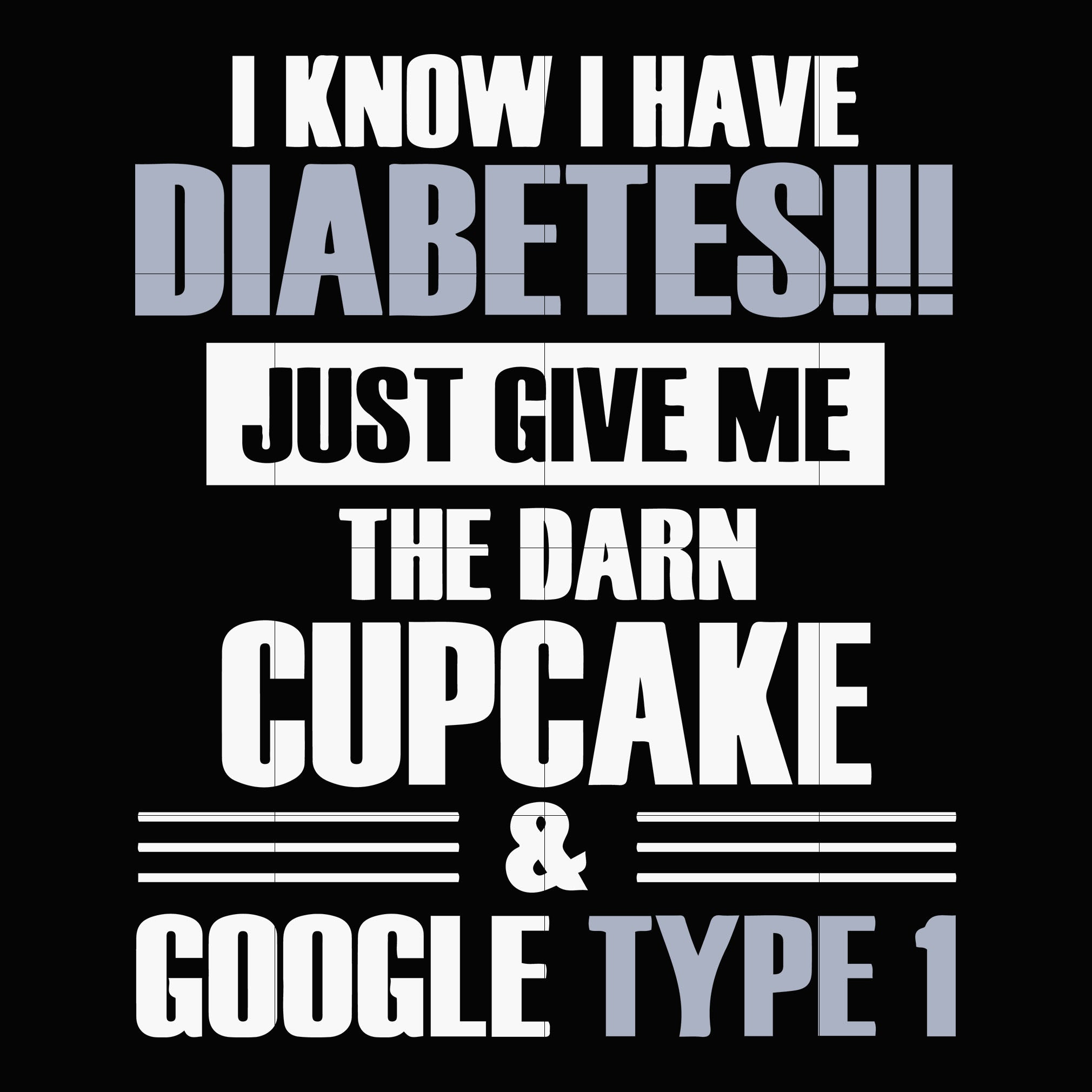 I know i have diabetes just give me the darn cupcake and google type 1 svg ,dxf,eps,png digital file