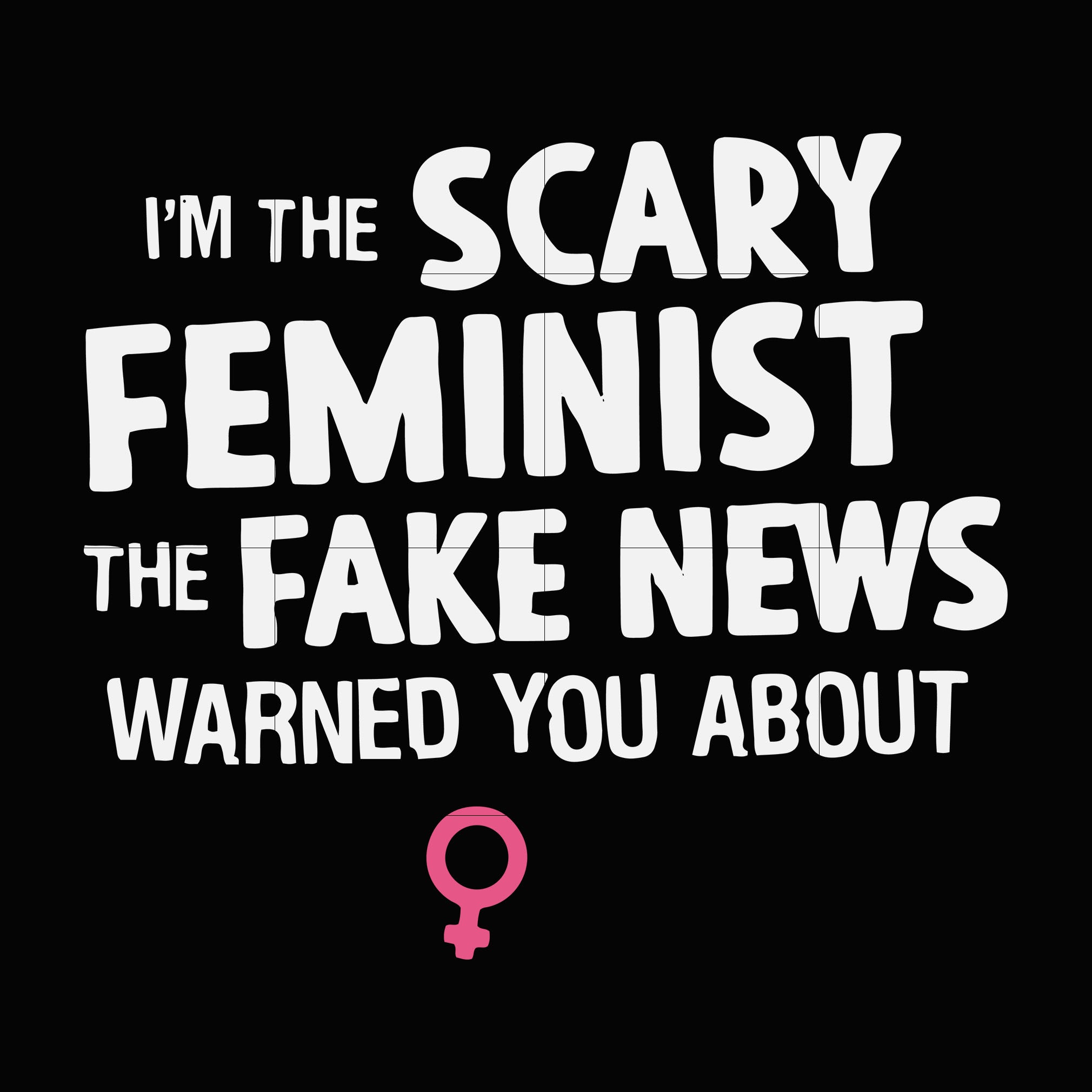 I'm the scary feminist the fake news warned you about  svg ,dxf,eps,png digital file