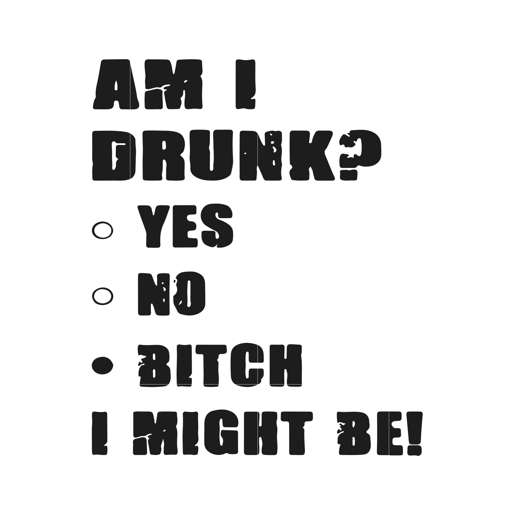 Am i drunk yes no bitch I might be svg,dxf,eps,png digital file