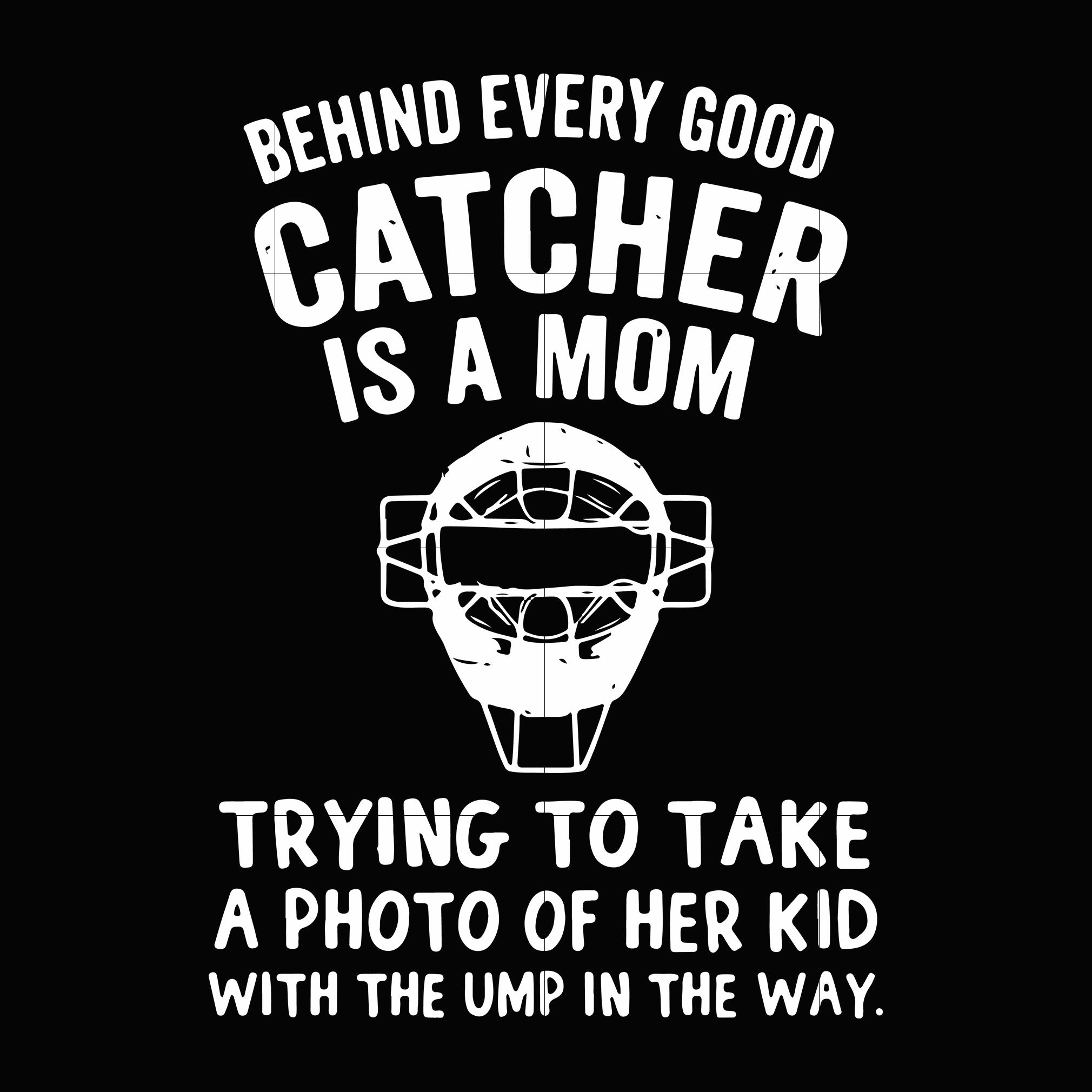 Behind every good catcher is a mom trying to take a photo of her kid with the ump in the way svg,dxf,eps,png digital file