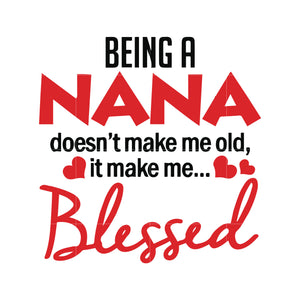 Being a nana doesn't make me old it make me blessed svg,dxf,eps,png digital file