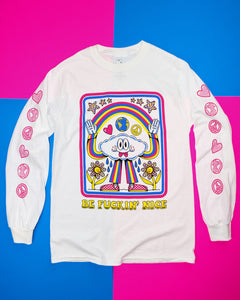 "White long sleeve with the words ""Be Fuckin' Nice"" in yellow retro font at the bottom and a cloud character wearing a blue, pink, and yellow striped pantsuit with pink checkered sneakers. The cloud is grinning with 2 tongues sticking out, casting a rainbow between his raised hands with water drops below the armpits watering the 2 yellow and polka dot flowers below his arms. Heart, globe, and peace sign are between the cloud head and the rainbow, 6 polka-dotted stars are above the rainbow."
