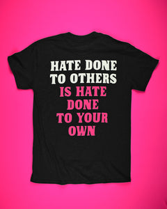 Back of a black short sleeve t-shirt that reads Hate Done To Others in white letters then Is Hate Done To Your Own in hot pink letters.