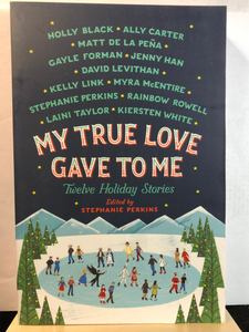 My True Love Gave to Me   Multiple Authors  Edit by Stephanie Perkins  Twelve Holiday Stories