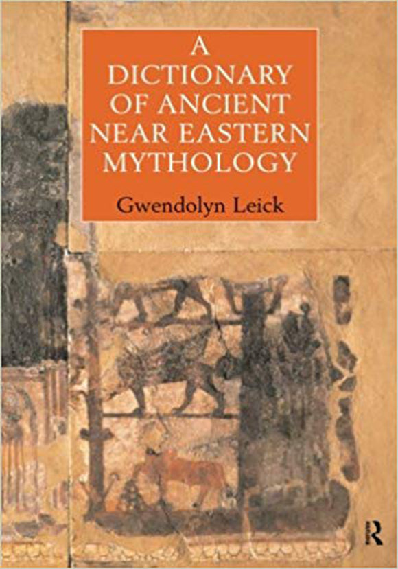 Gwendolyn Leick - A Dictionary of Ancient Near Eastern Mythology 1st Edition