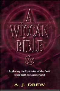 A.J. Drew  - A Wiccan Bible: Exploring the Mysteries of the Craft From Birth to Summerland