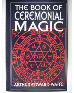 Arthur Edward Waite - The Book of Ceremonial Magic (A Timeless Classic)