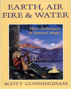 Scott Cunningham  - Earth, Air, Fire & Water: More Techniques of Natural Magic