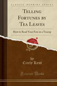Cicely Kent - Telling Fortunes By Tea Leaves : How to Read Your Fate in a Teacup