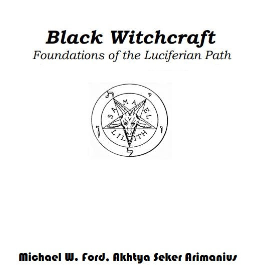 Michael W. Ford, Akhtya Seker Arimanius  - Black Witchcraft  Foundations of the Luciferian Path