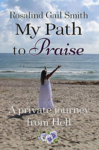 Rosalind Gail Smith - My Path to Praise: A Private Journey from Hell