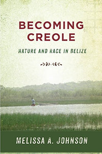 Becoming Creole: Nature and Race in Belize (Critical Caribbean Studies)