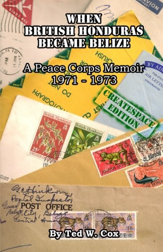 When British Honduras Became Belize: A Peace Corps Memoir 1971 - 1973