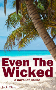 Even The Wicked: A novel of Belize