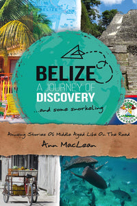 Belize, A Journey Of Discovery & Some Snorkeling: Amusing Stories Of Middle Aged Life On The Road