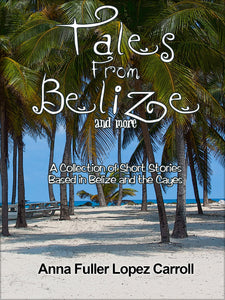 Tales from Belize and More by Anna Fuller Lopez Carroll