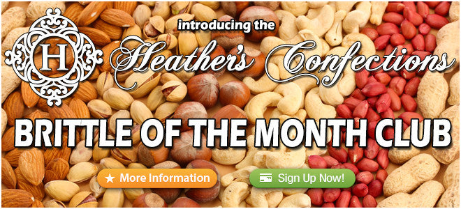 Click here now to Sign Up for Heather's Confections Brittle of the Month Club starting at only $24.99.