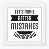 Let Make Better Mistake Tomorrow Motivational Glass Framed Posters & Artprints