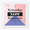 Yesterday Now Tomorrow Motivational Glass Framed Posters & Artprints
