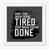 Don't Stop when you are tired, Stop when you are done Gym Glass Framed Posters & Artprints