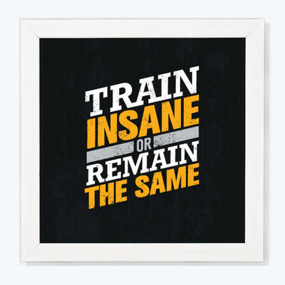 Train insane or remain same Motivational Glass Framed Posters & Artprints