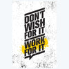 Don't wish for it work for it Gym Posters