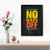 No days off Gym Glass Framed Posters & Artprints