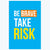 Be Brave Take Risk Humour Posters