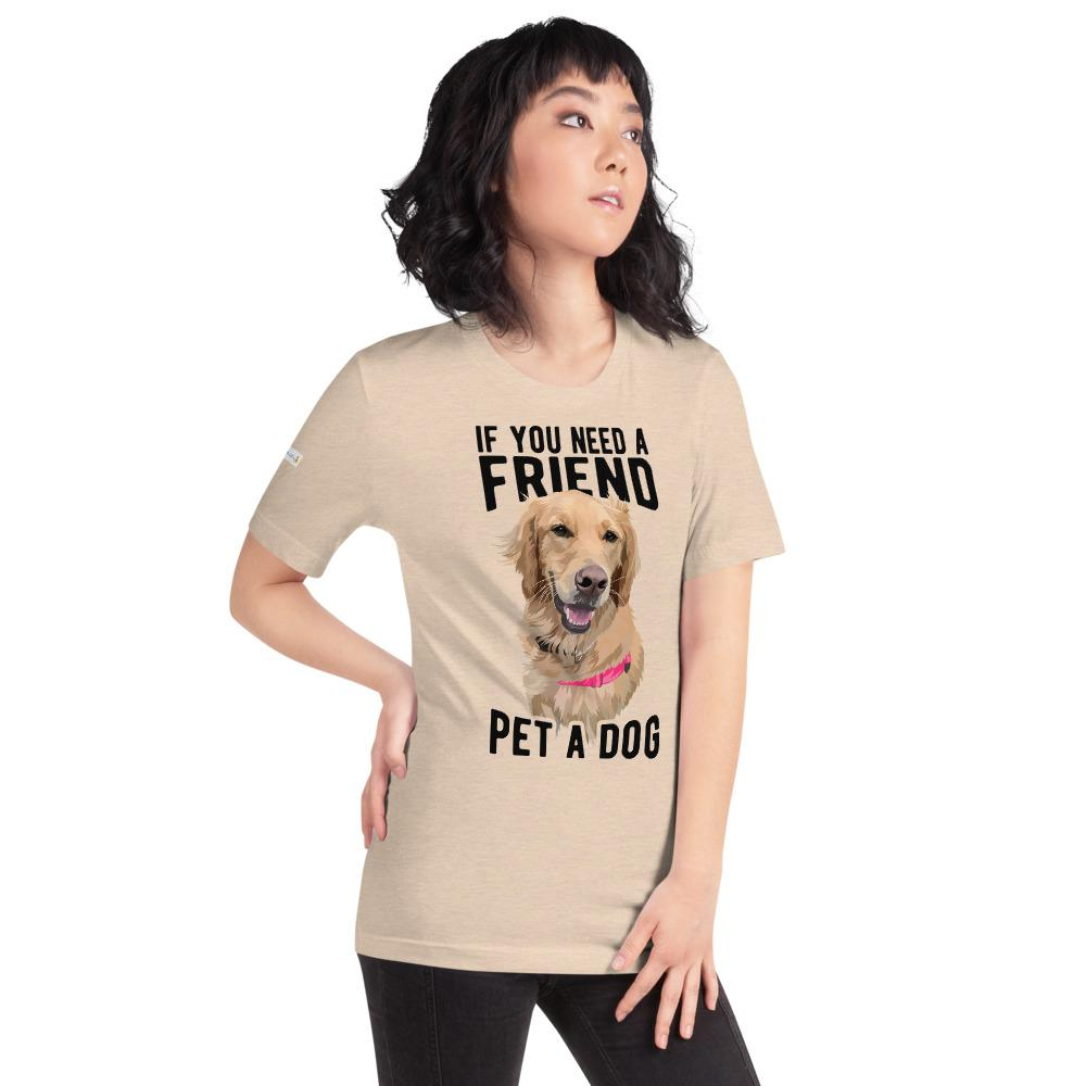 If You Need A Friend Pet A Dog - Custom Tee