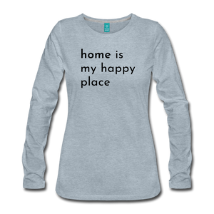 Home is my  Happy Place Women's Premium Long Sleeve T-Shirt Light Colors - heather ice blue