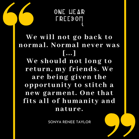 """Title Image with a quote from Sonya Renee Taylor: """"We will not go back to normal. Normal never was ... We should not long to return, my friends. We are being given the opportunity to stitch a new garment. One that fits all of humanity and nature."""""""