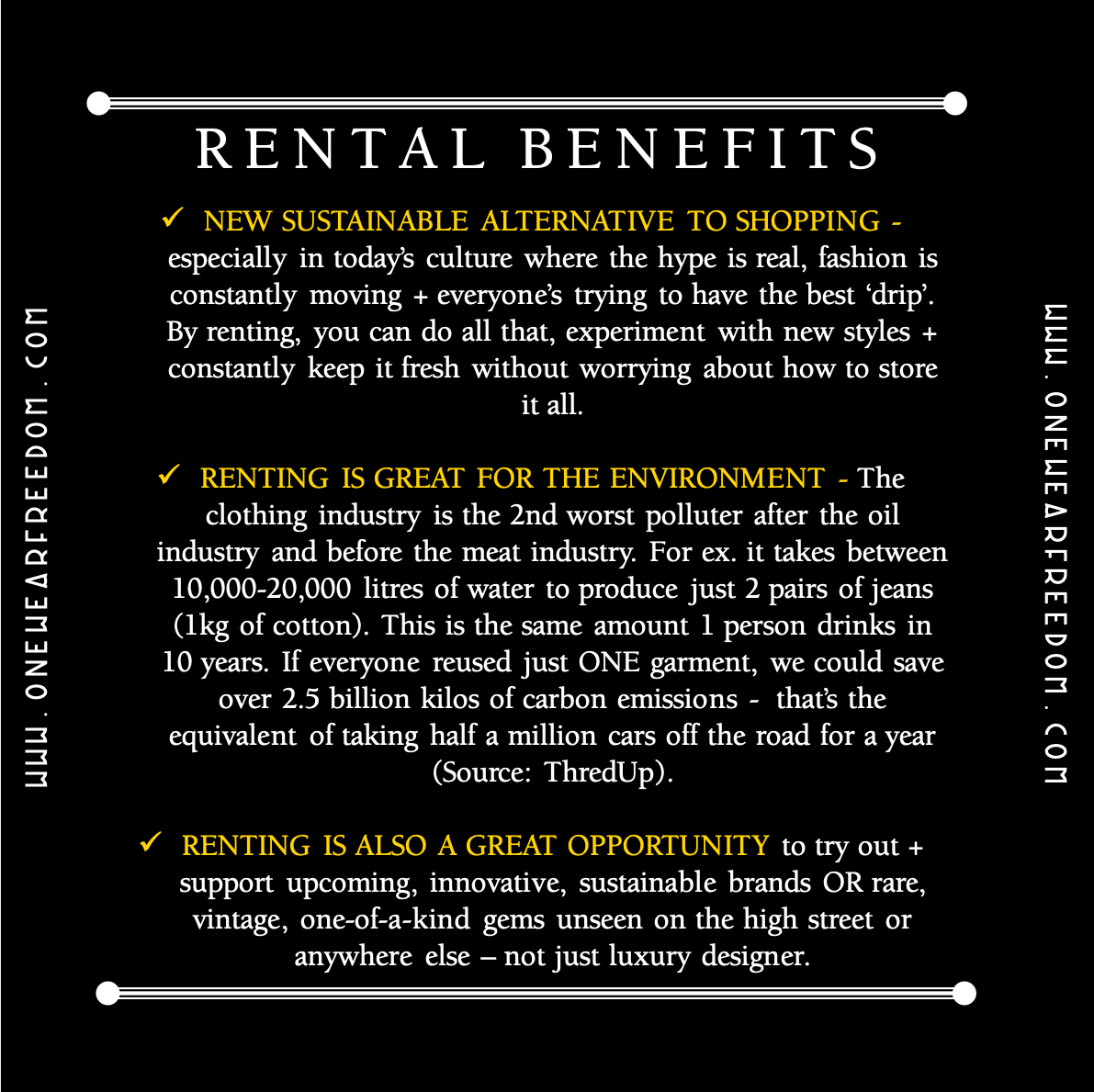 Rental Benefits: NEW SUSTAINABLE ALTERNATIVE TO SHOPPING - especially in today's culture where the hype is real, fashion is constantly moving + everyone's trying to have the best 'drip'. By renting, you can do all that, experiment with new styles + constantly keep it fresh without worrying about how to store it all.  RENTING IS GREAT FOR THE ENVIRONMENT - The clothing industry is the 2nd worst polluter after the oil industry and before the meat industry. For ex. it takes between 10,000-20,000 litres of water to produce just 2 pairs of jeans (1kg of cotton). This is the same amount 1 person drinks in 10 years. If everyone reused just ONE garment, we could save over 2.5 billion kilos of carbon emissions -  that's the equivalent of taking half a million cars off the road for a year (Source: ThredUp).  RENTING IS ALSO A GREAT OPPORTUNITY to try out + support upcoming, innovative, sustainable brands OR rare, vintage, one-of-a-kind gems unseen on the high street or anywhere else – not just luxury designer.