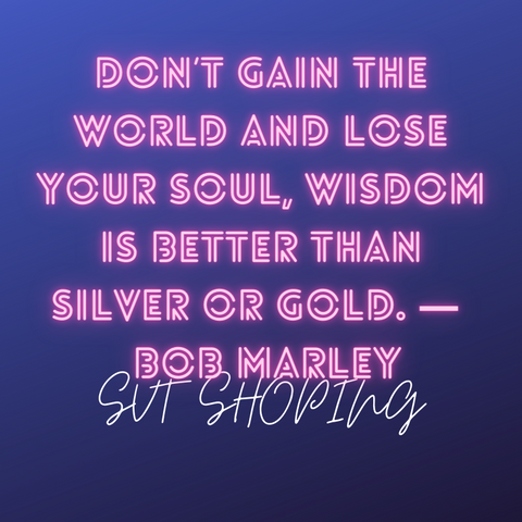 "Bob Marley quotes ""Don't gain the world and lose your soul, wisdom is better than silver or gold."""