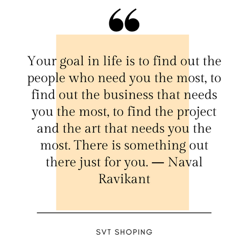 "Naval Ravikant Quotes "" Your goal in life is to find out the people who need you the most, to find out the business that needs you the most, to find the project and the art that needs you the most. There is something out there just for you."""