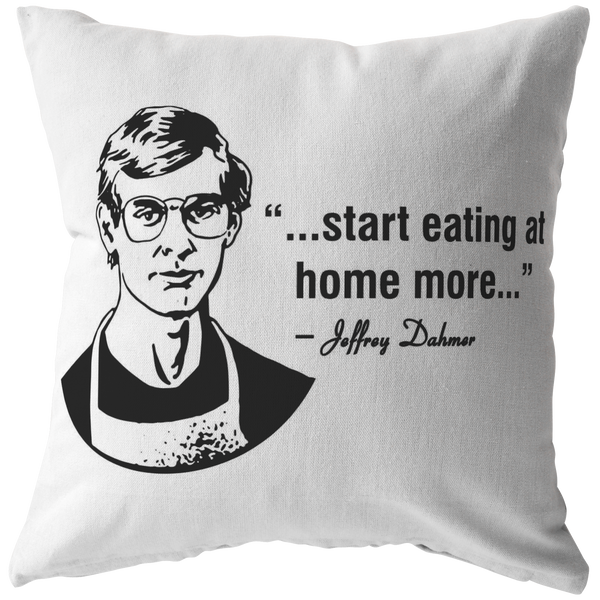 Jeffery Dahmer Eat At Home Quote Pillow