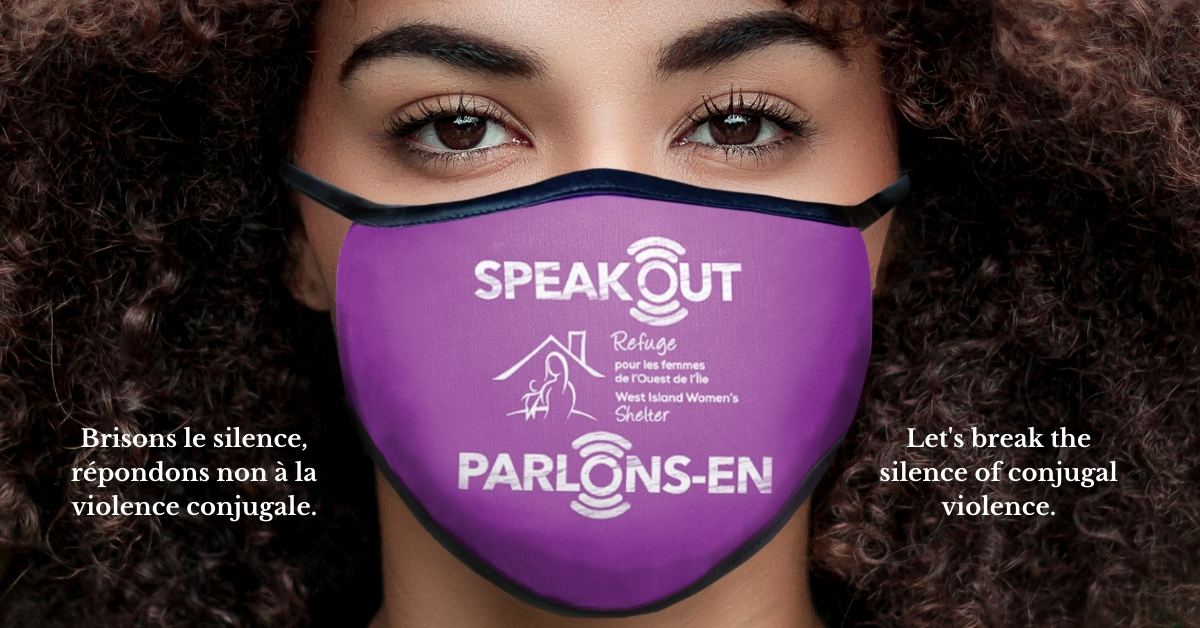 SPEAK OUT for the women and children who are victims of conjugal violence. For every mask sold, $10 will go directly to the West Island Women's Shelter.