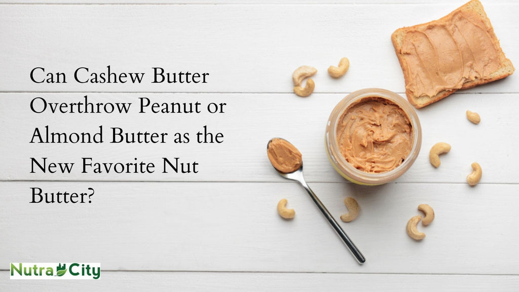 Can Cashew Butter Overthrow Peanut or Almond Butter as the New Favorite Nut Butter?