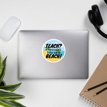 Load image into Gallery viewer, Teach? I thought you said beach! Teacher stickers