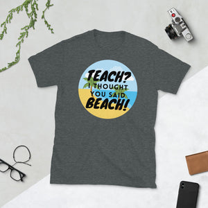 Teach? I thought you said Beach Unisex teacher T-Shirt
