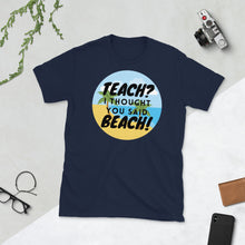Load image into Gallery viewer, Teach? I thought you said Beach Unisex teacher T-Shirt