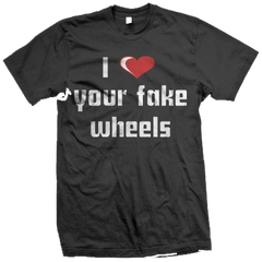 I Love Your Fake Wheels T-Shirt