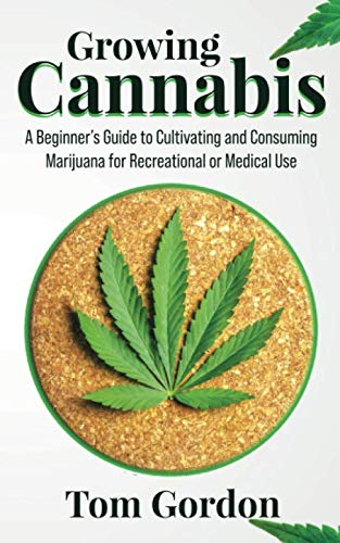 Growing Cannabis: A Beginner's Guide to Cultivating and Consuming Marijuana for Recreational or Medical Use By Tom Gordon