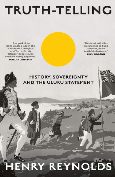 Truth-Telling: History, sovereignty and the Uluru Statement By: Henry Reynolds