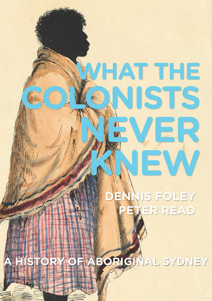 What the Colonists Never Knew A History of Aboriginal Sydney By: Dennis Foley, Peter Read