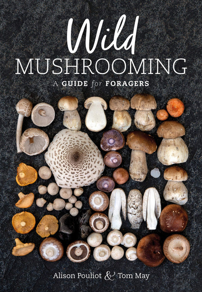 Wild Mushrooming: A Guide for Foragers by by Alison Pouliot & Tom May