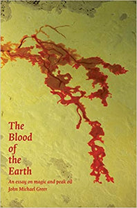 THE BLOOD OF THE EARTH: AN ESSAY ON PEAK OIL by John Michael Greer